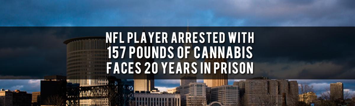 NFL Player Arrested With 157 Pounds Of Cannabis Faces 20 Years In Prison